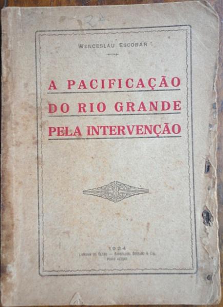 """Wenceslau Escobar, livro """"A Pacificação do Rio Grande Pela Intervenção """", ano 1924. Livro antigo, 212 páginas, folhas escurecidas, desgastes na capa, texto íntegro."""