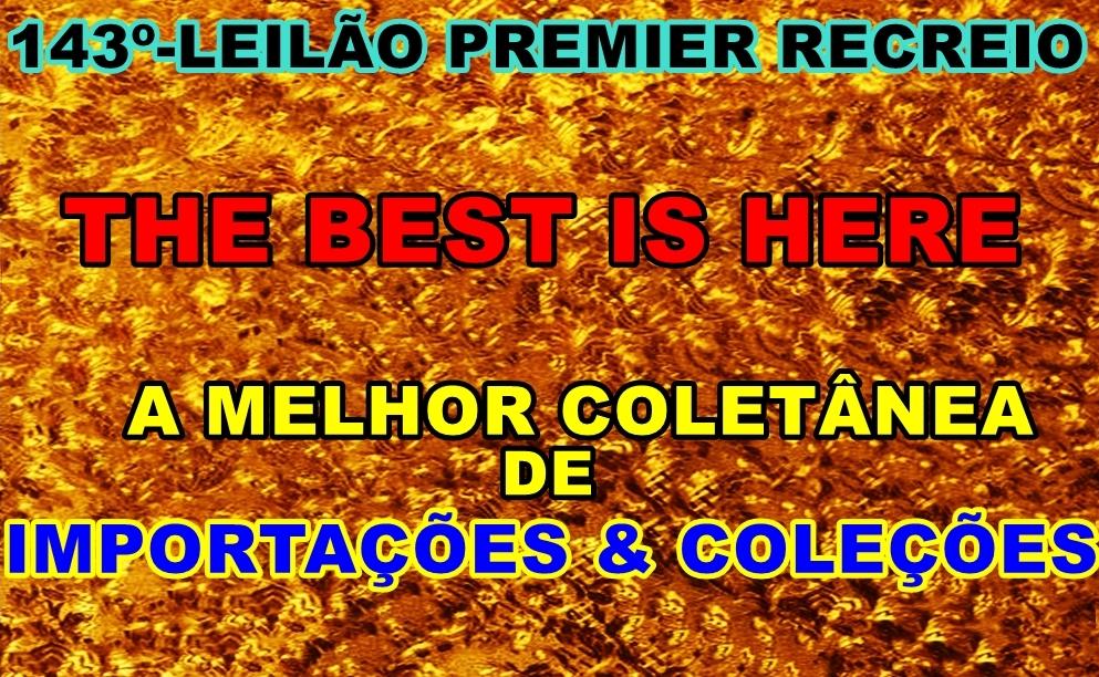 143º LEILÃO PREMIER RECREIO -THE BEST IS HERE - A MELHOR COLETÂNEA DE IMPORTAÇÕES & COLEÇÕES