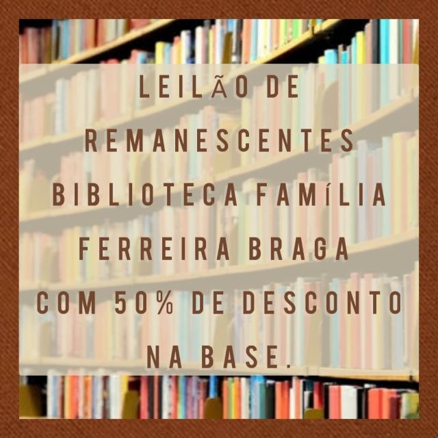 LEILÃO DE REMANESCENTES DA BIBLIOTECA FAMÍLIA FERREIRA BRAGA - COM 50% DE DESC. NA BASE!